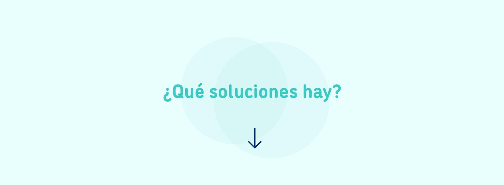 ¿Qué soluciones hay?