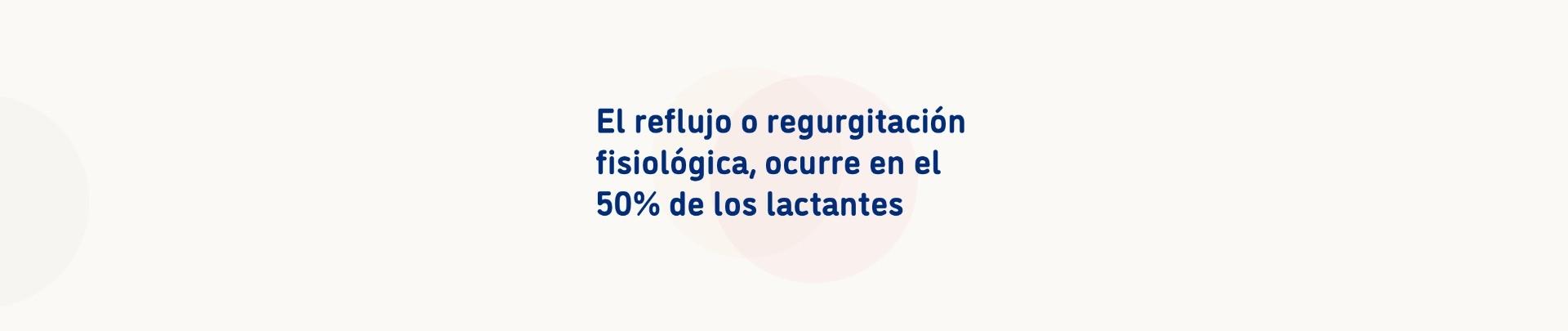 El reflujo o regurgitación fisiológica, ocurre en el 50% de los lactantes